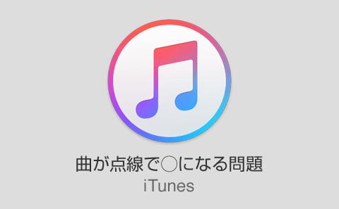 iTunesで表示される点線丸の曲が同期できない&再生できない問題